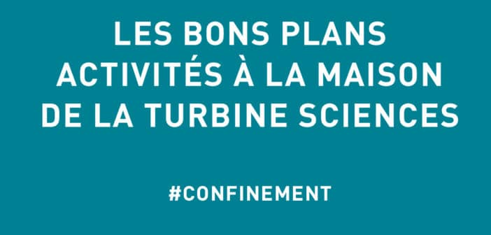 [ACTIVITES CONFINEMENT] BONS PLANS TURBINE SCIENCES