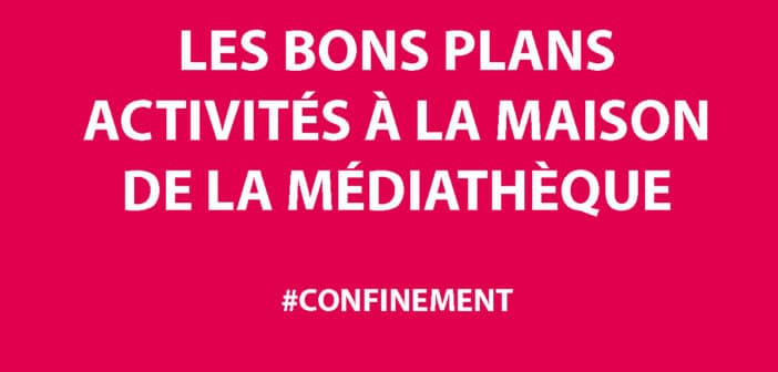[ACTIVITES CONFINEMENT] BONS PLANS DE LA MEDIATHEQUE